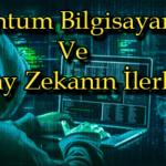Kuantum Bilgisayarlar Ve Yapay Zekanın İlerleyişi